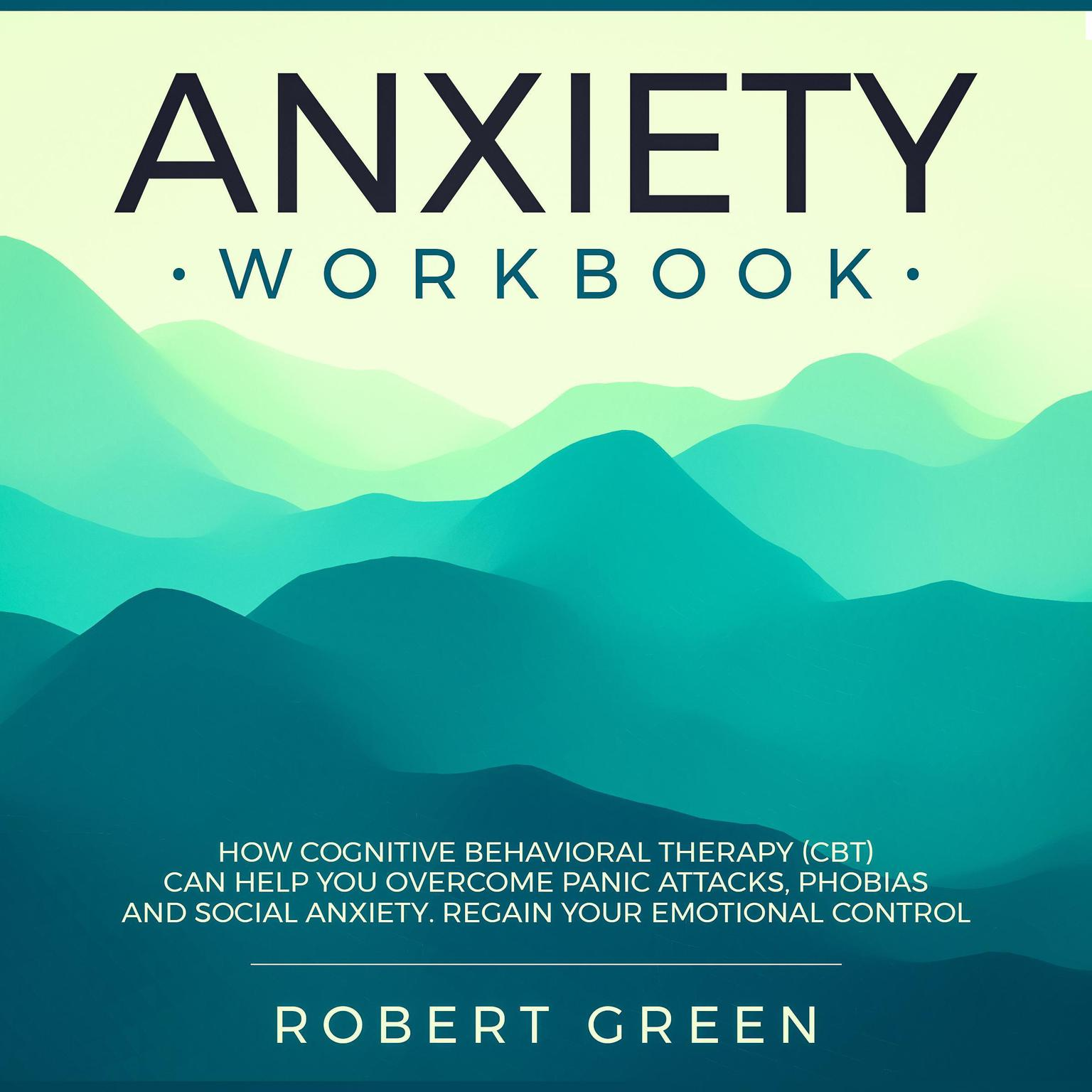 Printable ANXIETY WORKBOOK: HOW COGNITIVE BEHAVIORAL THERAPY (CBT) CAN HELP YOU OVERCOME PANIC ATTACKS, PHOBIAS AND SOCIAL ANXIETY. REGAIN YOUR EMOTIONAL CONTROL: How Cognitive Behavioral Therapy (CBT) Can Help You Overcome Panic Attacks, Phobias and Social Anxiety. Regain Your Emotional Control. Audiobook Cover Art