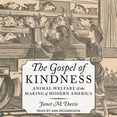 The Gospel of Kindness: Animal Welfare and the Making of Modern America Audiobook, by Janet M. Davis