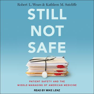 Still Not Safe: Patient Safety and the Middle-Managing of American Medicine Audiobook, by Robert L. Wears