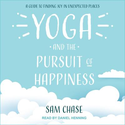 Yoga and the Pursuit of Happiness: A Guide to Finding Joy in Unexpected Places Audiobook, by Sam Chase