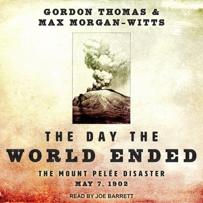 The Day the World Ended: The Mount Pelee Disaster: May 7, 1902 Audiobook, by Gordon Thomas
