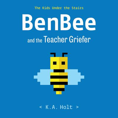 BenBee and the Teacher Griefer: The Kids Under the Stairs Audiobook, by K. A. Holt