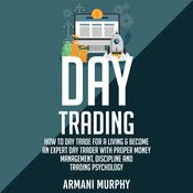 Day Trading: How to Day Trade for a Living & Become An Expert Day Trader With Proper Money Management, Discipline and Trading Psychology Audiobook, by Armani Murphy