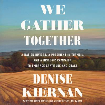 We Gather Together: A Nation Divided, a President in Turmoil, and a Historic Campaign to Embrace Gratitude and Grace Audiobook, by Denise Kiernan