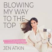 Blowing My Way to the Top: How to Break the Rules, Find Your Purpose, and Create the Life and Career You Deserve Audiobook, by Jen Atkin