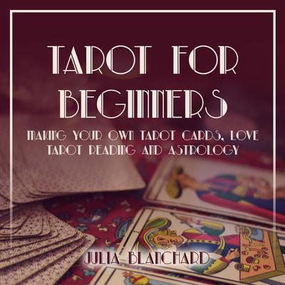 Tarot for Beginners, Making Your Own Tarot Cards, Love Tarot Reading and Astrology Audiobook, by Julia Blanchard
