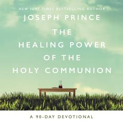 The Healing Power of the Holy Communion: A 90-Day Devotional Audiobook, by Joseph Prince