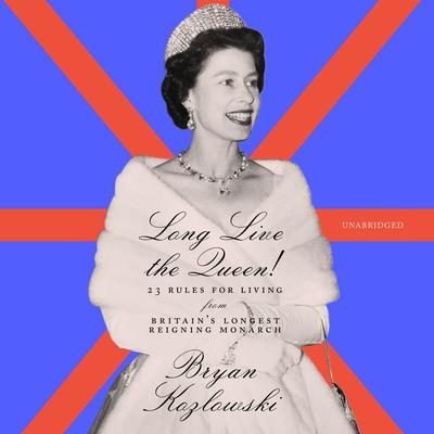Long Live the Queen!: 23 Rules for Living from Britain's Longest-Reigning Monarch Audiobook, by Bryan Kozlowski
