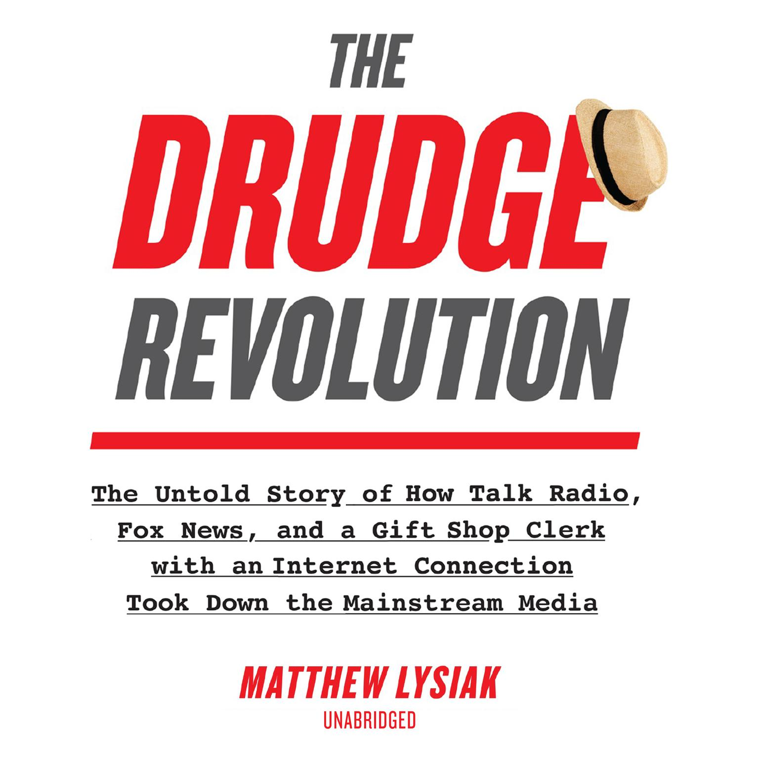 The Drudge Revolution: The Untold Story of How Talk Radio, Fox News, and a Gift Shop Clerk with an Internet Connection Took Down the Mainstream Media Audiobook, by Matthew  Lysiak