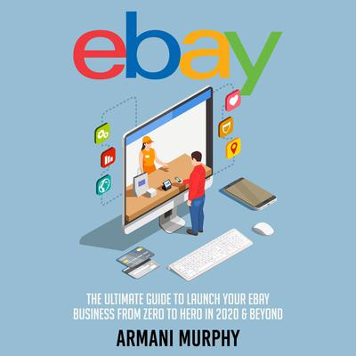 Ebay: The Ultimate Guide to Launch Your eBay Business from Zero to Hero in 2020 & Beyond Audiobook, by