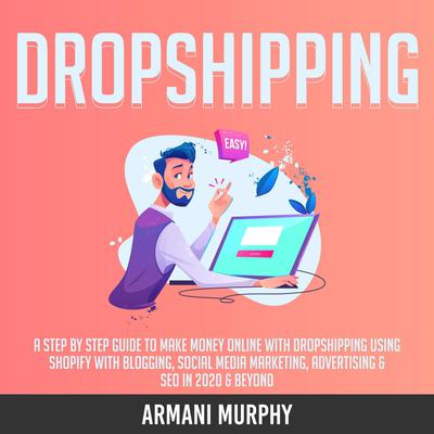 Dropshipping: A Step by Step Guide to Make Money Online With Dropshipping Using Shopify With Blogging, Social Media Marketing, Advertising & SEO in 2020 & Beyond Audiobook, by Armani Murphy