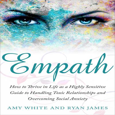 Empath: How to Thrive in Life as a Highly Sensitive Guide to Handling Toxic Relationships and Overcoming Social Anxiety Audiobook, by Amy White