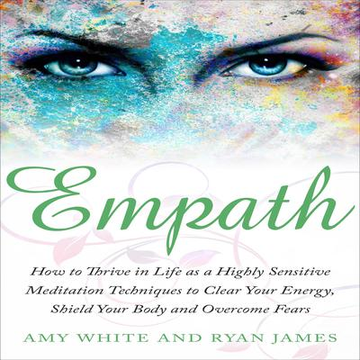 Empath: How to Thrive in Life as a Highly Sensitive - Meditation Techniques to Clear Your Energy, Shield Your Body and Overcome Fears  Audiobook, by Amy White