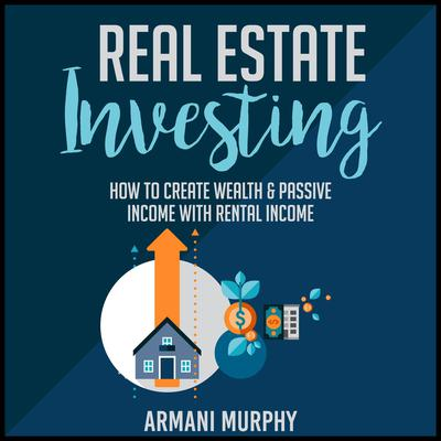 Real Estate Investing: How to Create Wealth & Passive Income With Rental Income Audiobook, by Armani Murphy