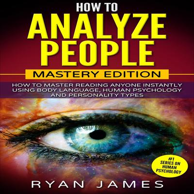 How to Analyze People: Mastery Edition - How to Master Reading Anyone Instantly Using Body Language, Human Psychology and Personality Types Audiobook, by Ryan James