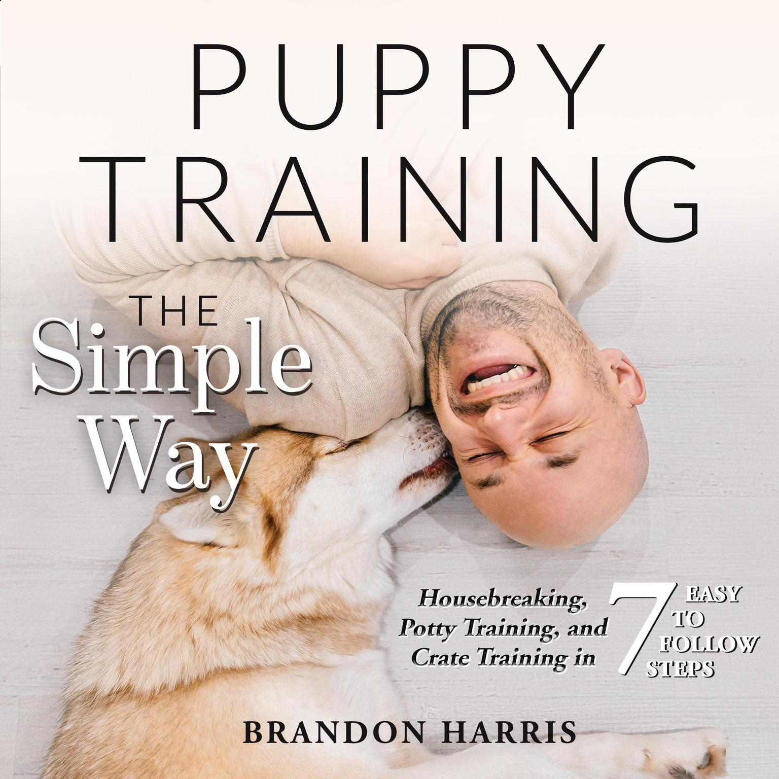Puppy Training the Simple Way: Housebreaking, Potty Training and Crate Training in 7 Easy-to-Follow Steps Audiobook, by Brandon Harris