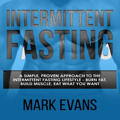 Intermittent Fasting: A Simple, Proven Approach to the Intermittent Fasting Lifestyle—Burn Fat, Build Muscle, Eat What You Want Audiobook, by Mark Evans