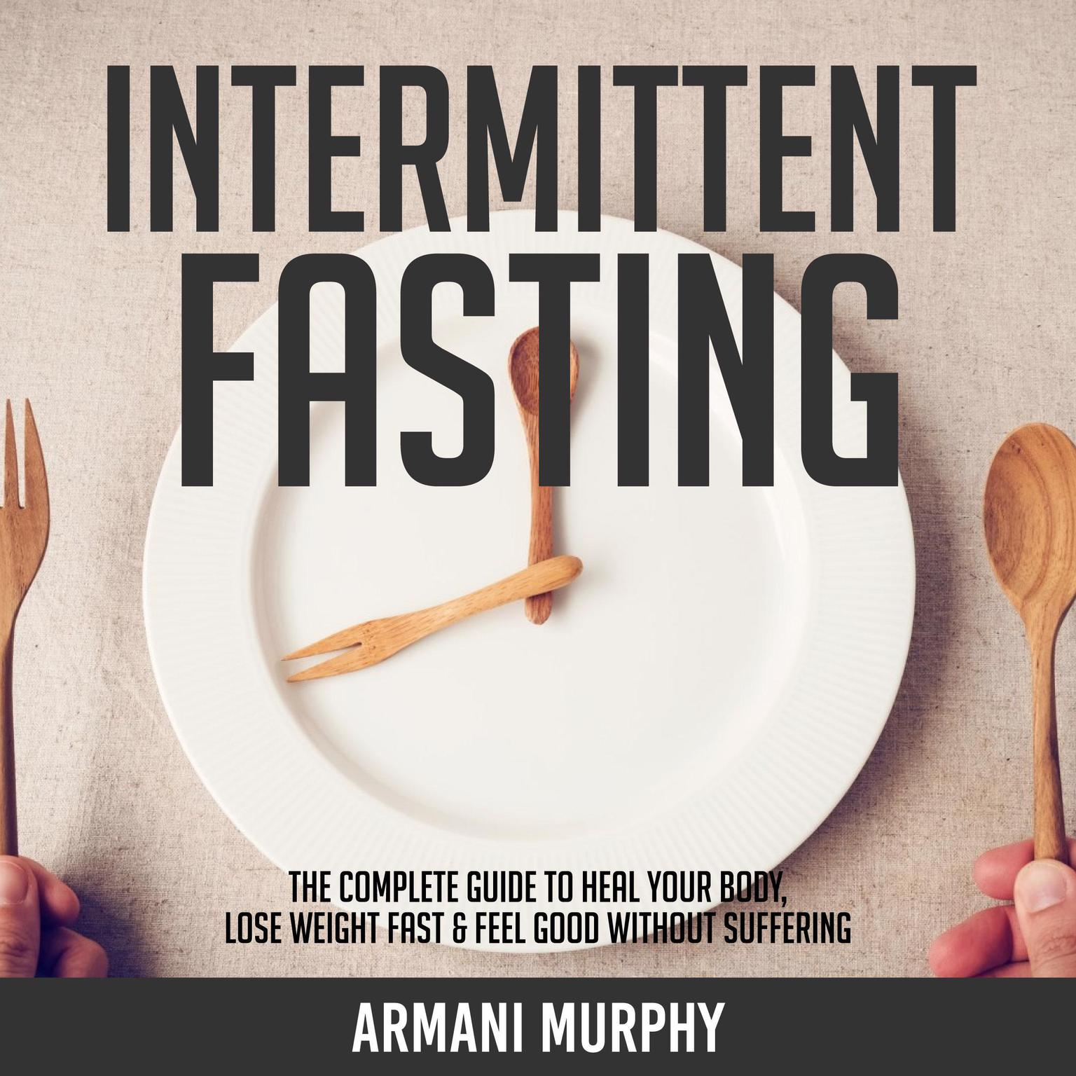 Intermittent Fasting: The Complete Guide to Heal Your Body, Lose Weight Fast & Feel Good Without Suffering Audiobook, by Armani Murphy