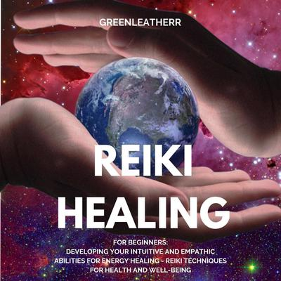 Reiki Healing for Beginners: Developing Your Intuitive and Empathic Abilities for Energy Healing - Reiki Techniques for Health and Well-being Audiobook, by Greenleatherr