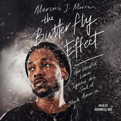 The Butterfly Effect: How Kendrick Lamar Ignited the Soul of Black America Audiobook, by Marcus J. Moore