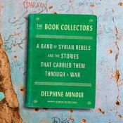 The Book Collectors: A Band of Syrian Rebels and the Stories That Carried Them Through a War Audiobook, by Delphine Minoui