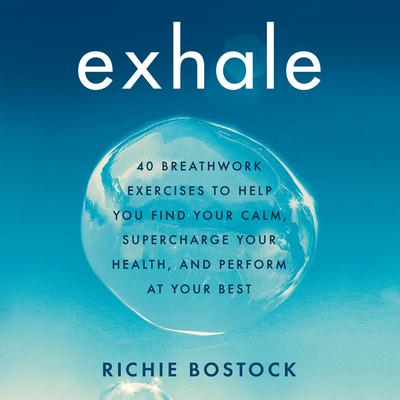 Exhale: 40 Breathwork Exercises to Help You Find Your Calm, Supercharge Your Health, and Perform at Your Best Audiobook, by Richie Bostock