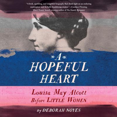 A Hopeful Heart: Louisa May Alcott Before Little Women Audiobook, by Deborah Noyes