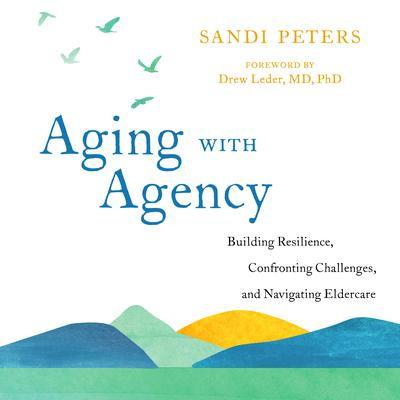Aging with Agency: Building Resilience, Confronting Challenges, and Navigating Eldercare Audiobook, by Sandi Peters