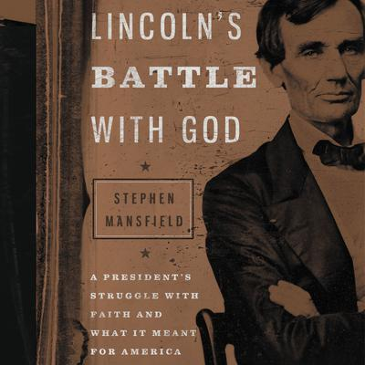 Lincolns Battle with God: A Presidents Struggle with Faith and What It Meant for America Audiobook, by Stephen Mansfield