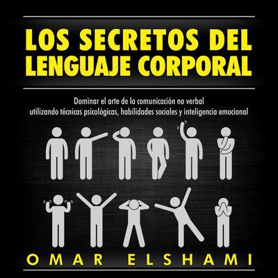 Los Secretos del Lenguaje Corporal, Dominar el Arte de la Comunicación No Verbal utilizando Técnicas Psicológicas, Habilidades Sociales y Inteligencia Emocional Audiobook, by Omar Elshami