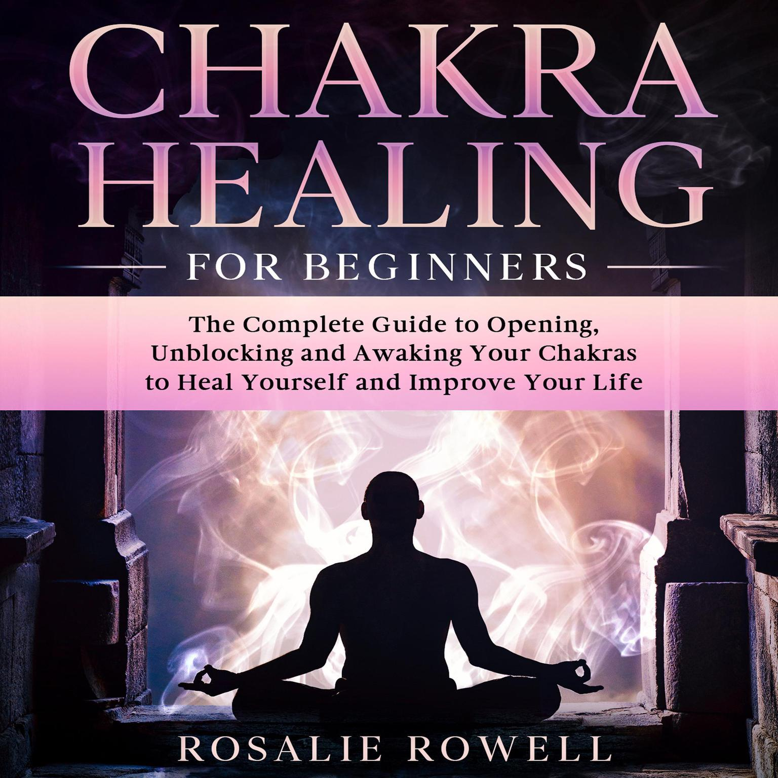 Chakra Healing for Beginners: The Complete Guide to Opening, Unblocking and Awaking Your Chakras to Heal Yourself and Improve Your Life Audiobook, by Rosalie Rowell
