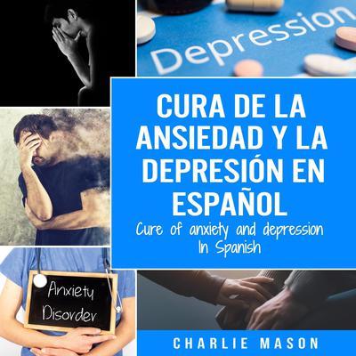 Cura de la ansiedad y la depresión En español/ Cure of anxiety and depression In Spanish (Spanish Edition) Audiobook, by Charlie Mason