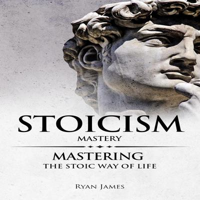 Stoicism: Mastery - Mastering The Stoic Way of Life  Audiobook, by Ryan James