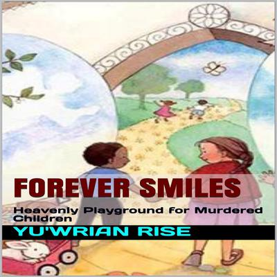 Forever Smiles; Heavenly Playground for Murdered Children Audiobook, by Yu'wrian Rise