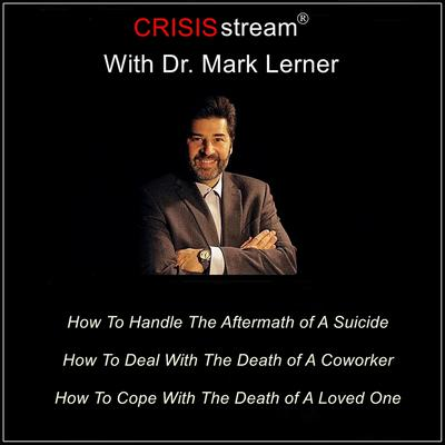 CRISISstream With Dr. Mark Lerner: How To Handle The Aftermath of A Suicide, How To Deal With The Death of A Coworker, How To Cope With The Death of A Loved One Audiobook, by Mark Lerner