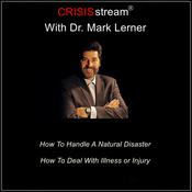 CRISISstream With Dr. Mark Lerner: How To Handle A Natural Disaster, How To Deal With Illness or Injury Audiobook, by Mark Lerner
