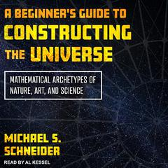 A Beginners Guide to Constructing the Universe: Mathematical Archetypes of Nature, Art, and Science Audiobook, by Michael S. Schneider