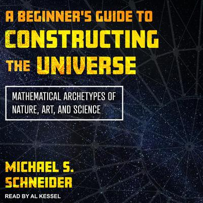 A Beginners Guide to Constructing the Universe: Mathematical Archetypes of Nature, Art, and Science Audiobook, by