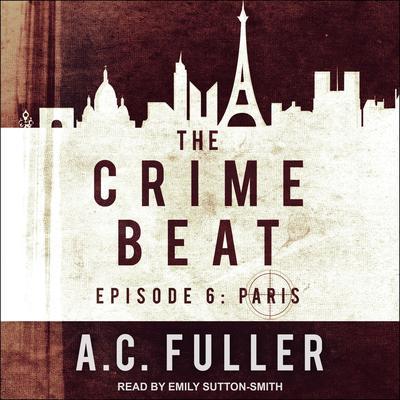 The Crime Beat: Episode 6: Paris Audiobook, by A. C. Fuller