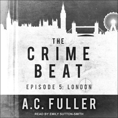 The Crime Beat: Episode 5: London Audiobook, by A. C. Fuller