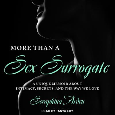 More Than a Sex Surrogate: A Unique Memoir about Intimacy, Secrets and the Way We Love Audiobook, by Seraphina Arden