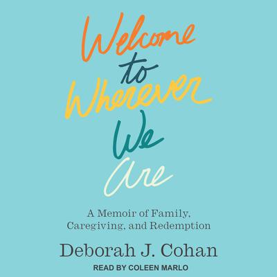 Welcome to Wherever We Are: A Memoir of Family, Caregiving, and Redemption Audiobook, by Deborah J. Cohan