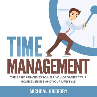Time Management: The Basic Principles to Help You Organize Your Home Business and Your Lifestyle: The Basic Principles to Help You Organize Your Home Business and Your Lifestyle Audiobook, by Micheal Gregory