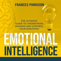 Emotional Intelligence: The Ultimate Guide to Understand, Manage and Control Your Emotions Audiobook, by Frances Parkison