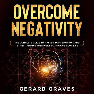 Overcome Negativity: The Complete Guide to Master Your Emotions and Start Thinking Positively to Improve Your Life Audiobook, by Gerard Graves