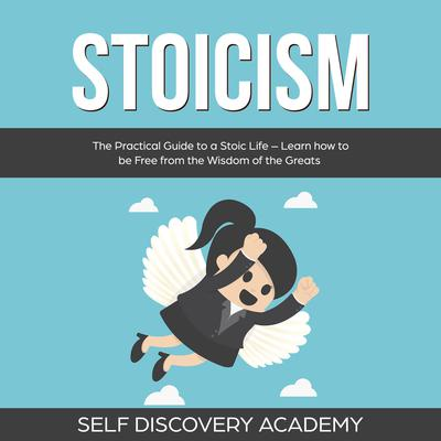 Stoicism: The Practical Guide to a Stoic Life – Learn how to be Free from the Wisdom of the Greats (Abridged) Audiobook, by Self Discovery Academy
