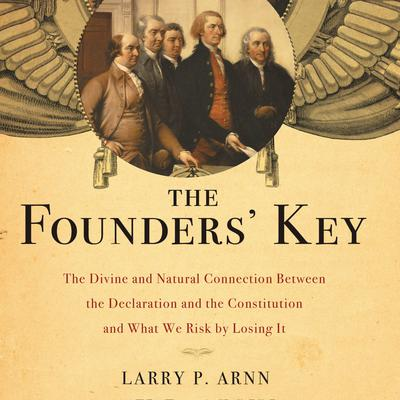 The Founders Key: The Divine and Natural Connection Between the Declaration and the Constitution and What We Risk by Losing It Audiobook, by Larry Arnn