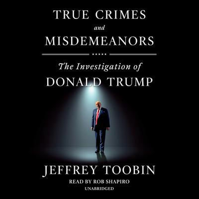 True Crimes and Misdemeanors: The Investigation of Donald Trump Audiobook, by Jeffrey Toobin