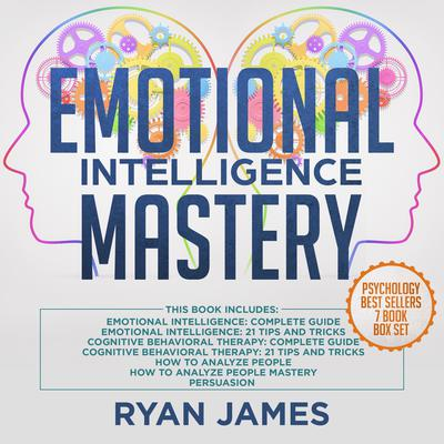 Emotional Intelligence Mastery: 7 Manuscripts: Emotional Intelligence x2, Cognitive Behavioral Therapy x2, How to Analyze People x2, Persuasion Audiobook, by Ryan James