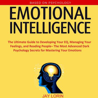 Emotional Intelligence:  The Ultimate Guide to Developing Your EQ, Managing Your Feelings, and Reading People– The Most Advanced Dark Psychology Secrets for Mastering Your Emotions Audiobook, by Jay Lorin